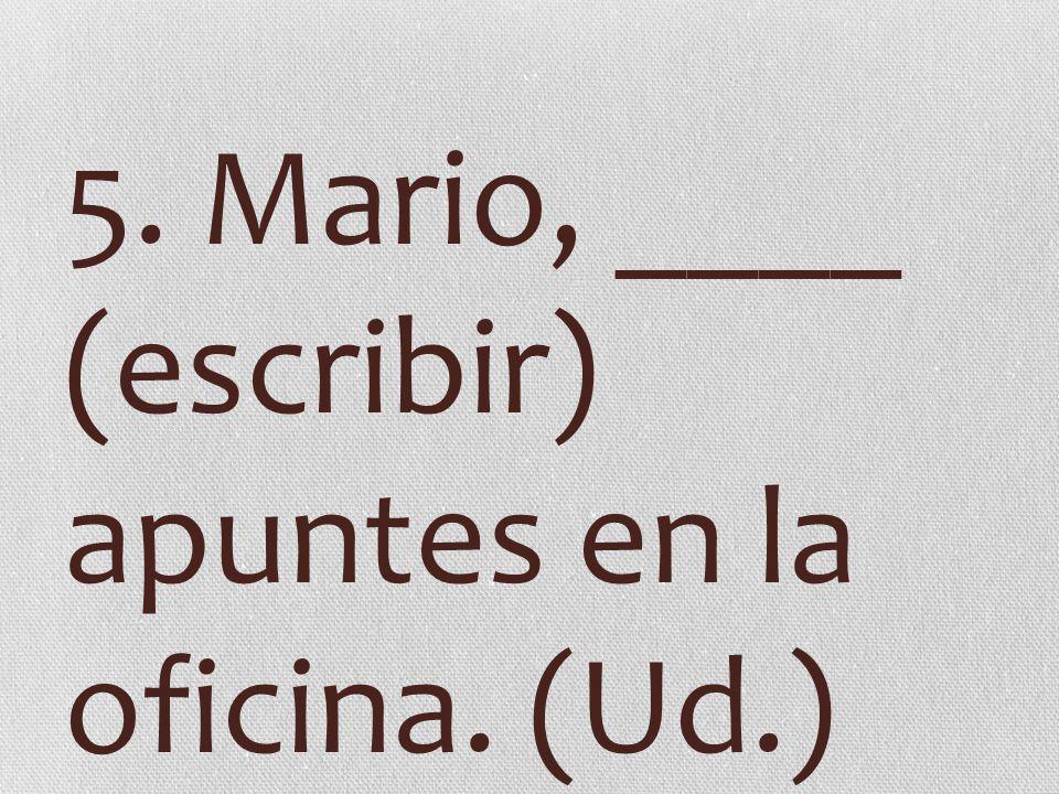 5. Mario, ____ (escribir) apuntes en la oficina. (Ud.)