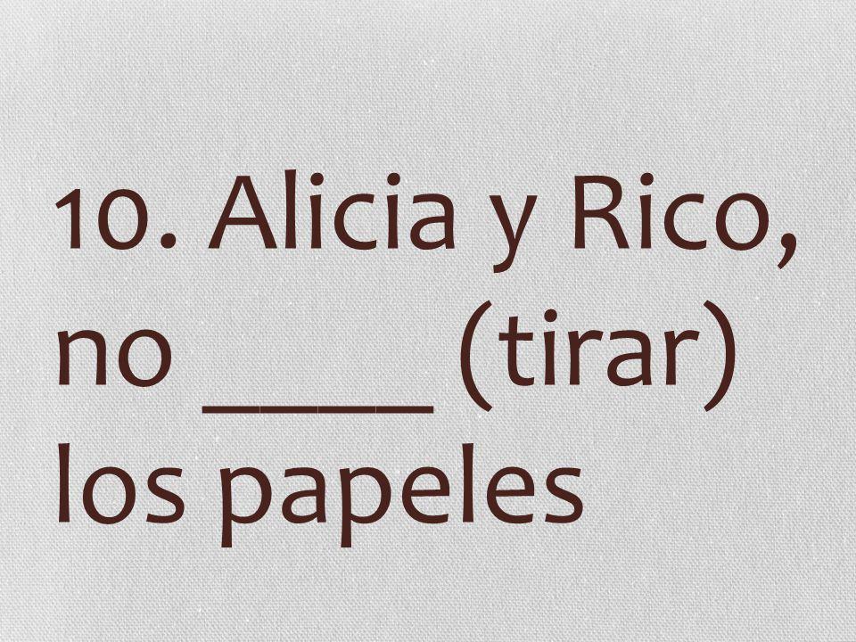 10. Alicia y Rico, no ____ (tirar) los papeles