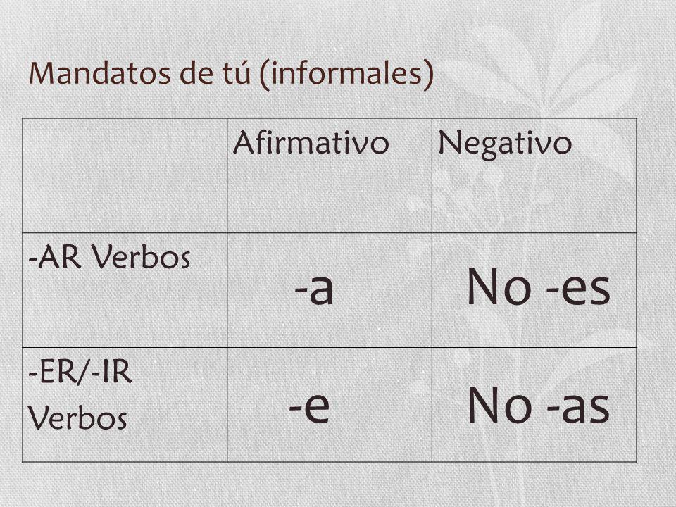 Mandatos de tú (informales) AfirmativoNegativo -AR Verbos -ER/-IR Verbos -a -e No -es No -as