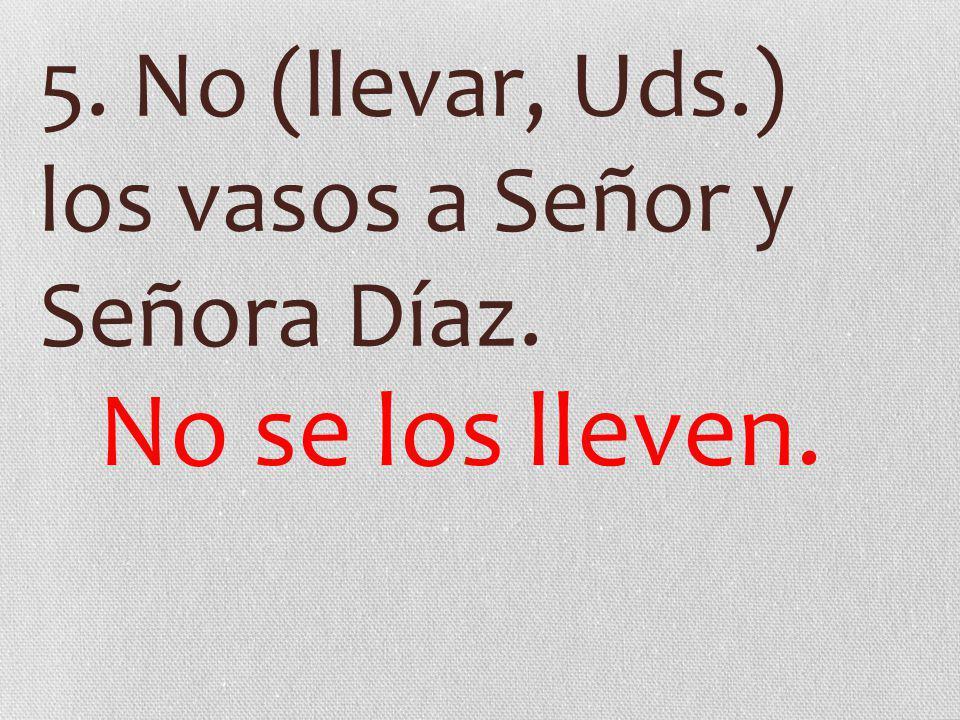 5. No (llevar, Uds.) los vasos a Señor y Señora Díaz. No se los lleven.