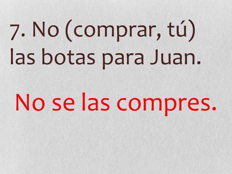 7. No (comprar, tú) las botas para Juan. No se las compres.