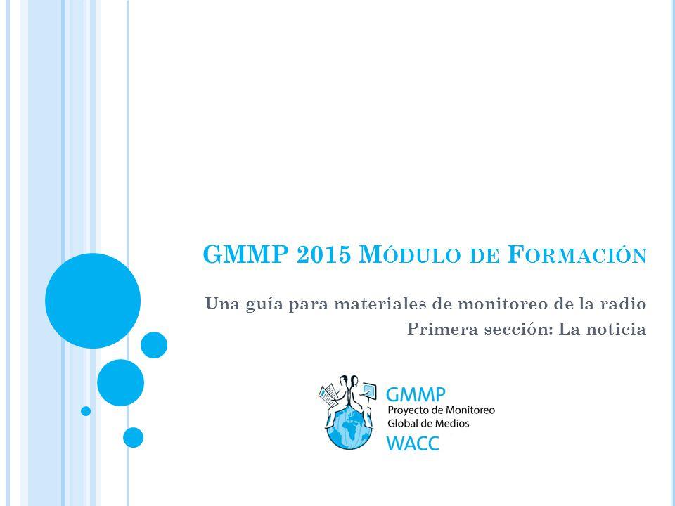 GMMP 2015 M ÓDULO DE F ORMACIÓN Una guía para materiales de monitoreo de la radio Primera sección: La noticia