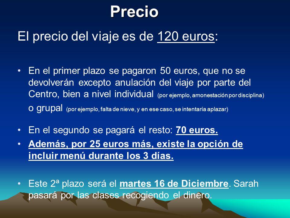 Precio El precio del viaje es de 120 euros: En el primer plazo se pagaron 50 euros, que no se devolverán excepto anulación del viaje por parte del Centro, bien a nivel individual (por ejemplo, amonestación por disciplina) o grupal (por ejemplo, falta de nieve, y en ese caso, se intentaría aplazar) En el segundo se pagará el resto: 70 euros.