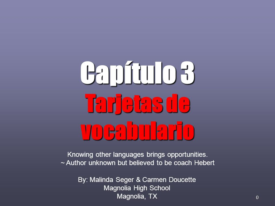0 Capítulo 3 Tarjetas de vocabulario By: Malinda Seger & Carmen Doucette Magnolia High School Magnolia, TX Knowing other languages brings opportunities.