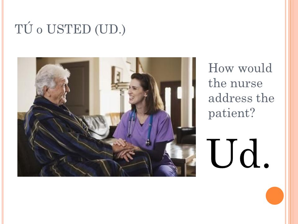 TÚ o USTED (UD.) How would the nurse address the patient Ud.