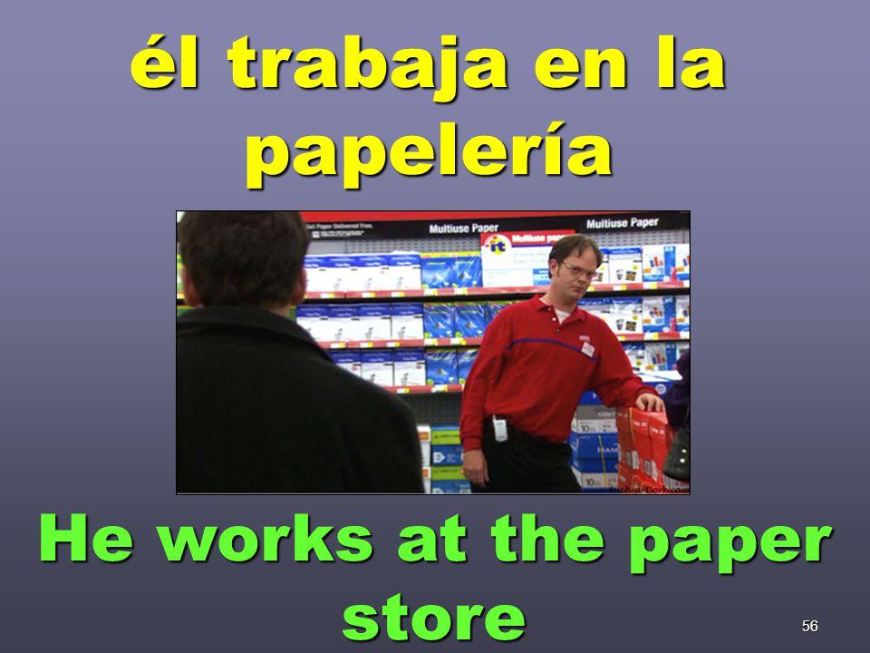 56 él trabaja en la papelería He works at the paper store