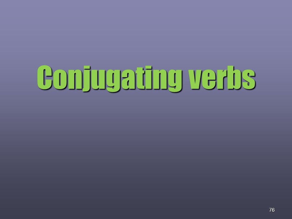 76 Conjugating verbs