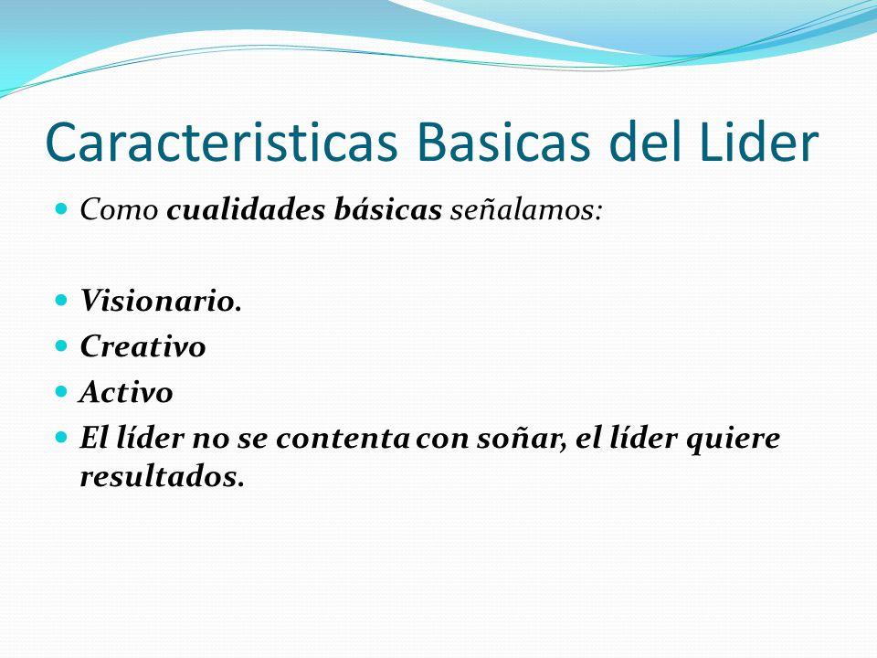Caracteristicas Basicas del Lider Como cualidades básicas señalamos: Visionario.