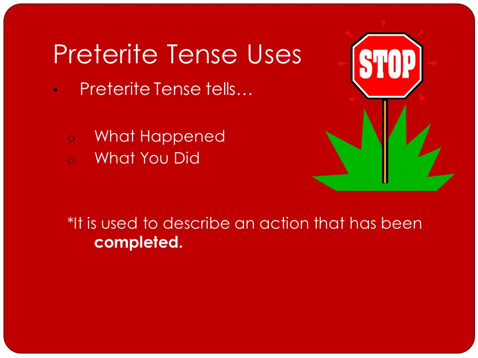 Preterite Tense Uses Preterite Tense tells… o What Happened o What You Did *It is used to describe an action that has been completed.