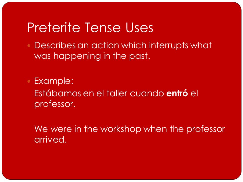 Preterite Tense Uses Describes an action which interrupts what was happening in the past.