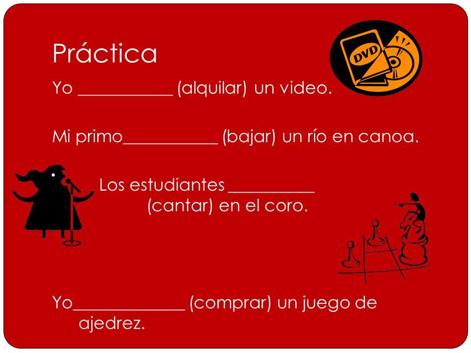 Práctica Yo ___________ (alquilar) un video. Mi primo___________ (bajar) un río en canoa.