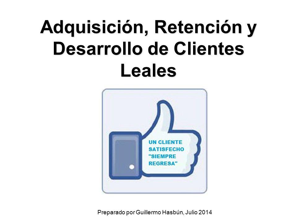 Adquisición, Retención y Desarrollo de Clientes Leales Preparado por Guillermo Hasbún, Julio 2014