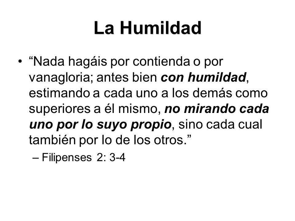 La Humildad Nada hagáis por contienda o por vanagloria; antes bien con humildad, estimando a cada uno a los demás como superiores a él mismo, no mirando cada uno por lo suyo propio, sino cada cual también por lo de los otros. –Filipenses 2: 3-4