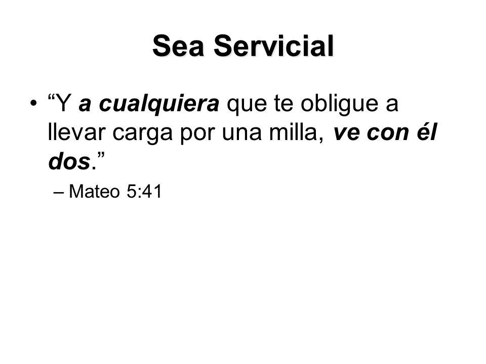 Sea Servicial Y a cualquiera que te obligue a llevar carga por una milla, ve con él dos. –Mateo 5:41