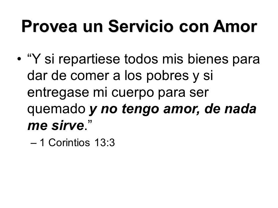 Provea un Servicio con Amor Y si repartiese todos mis bienes para dar de comer a los pobres y si entregase mi cuerpo para ser quemado y no tengo amor, de nada me sirve. –1 Corintios 13:3