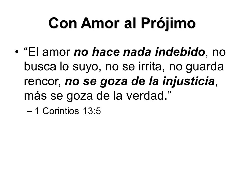 Con Amor al Prójimo El amor no hace nada indebido, no busca lo suyo, no se irrita, no guarda rencor, no se goza de la injusticia, más se goza de la verdad. –1 Corintios 13:5