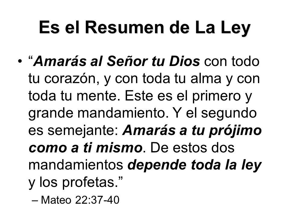 Es el Resumen de La Ley Amarás al Señor tu Dios con todo tu corazón, y con toda tu alma y con toda tu mente.
