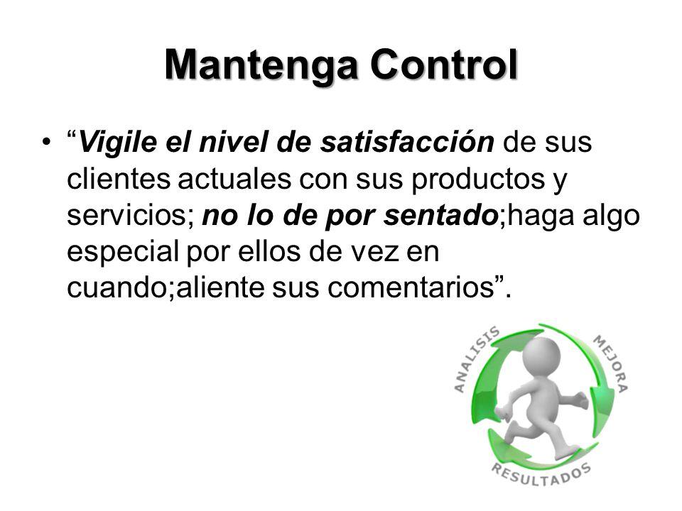 Mantenga Control Vigile el nivel de satisfacción de sus clientes actuales con sus productos y servicios; no lo de por sentado;haga algo especial por ellos de vez en cuando;aliente sus comentarios .