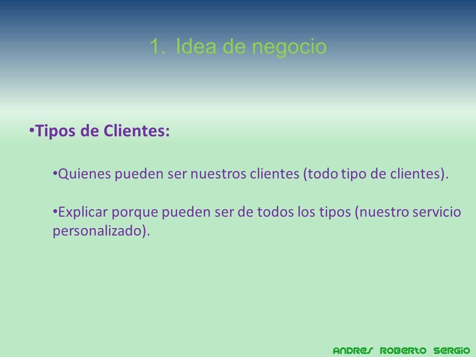 1.Idea de negocio Tipos de Clientes: Quienes pueden ser nuestros clientes (todo tipo de clientes).