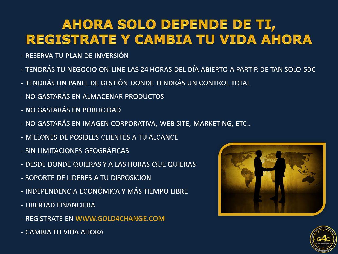 - RESERVA TU PLAN DE INVERSIÓN - TENDRÁS TU NEGOCIO ON-LINE LAS 24 HORAS DEL DÍA ABIERTO A PARTIR DE TAN SOLO 50€ - TENDRÁS UN PANEL DE GESTIÓN DONDE TENDRÁS UN CONTROL TOTAL - NO GASTARÁS EN ALMACENAR PRODUCTOS - NO GASTARÁS EN PUBLICIDAD - NO GASTARÁS EN IMAGEN CORPORATIVA, WEB SITE, MARKETING, ETC..