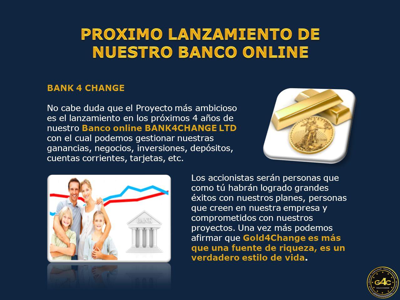 BANK 4 CHANGE No cabe duda que el Proyecto más ambicioso es el lanzamiento en los próximos 4 años de nuestro Banco online BANK4CHANGE LTD con el cual podemos gestionar nuestras ganancias, negocios, inversiones, depósitos, cuentas corrientes, tarjetas, etc.