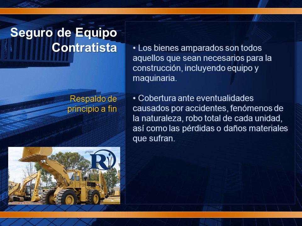 Seguro de Equipo Contratista Respaldo de principio a fin Los bienes amparados son todos aquellos que sean necesarios para la construcción, incluyendo equipo y maquinaria.