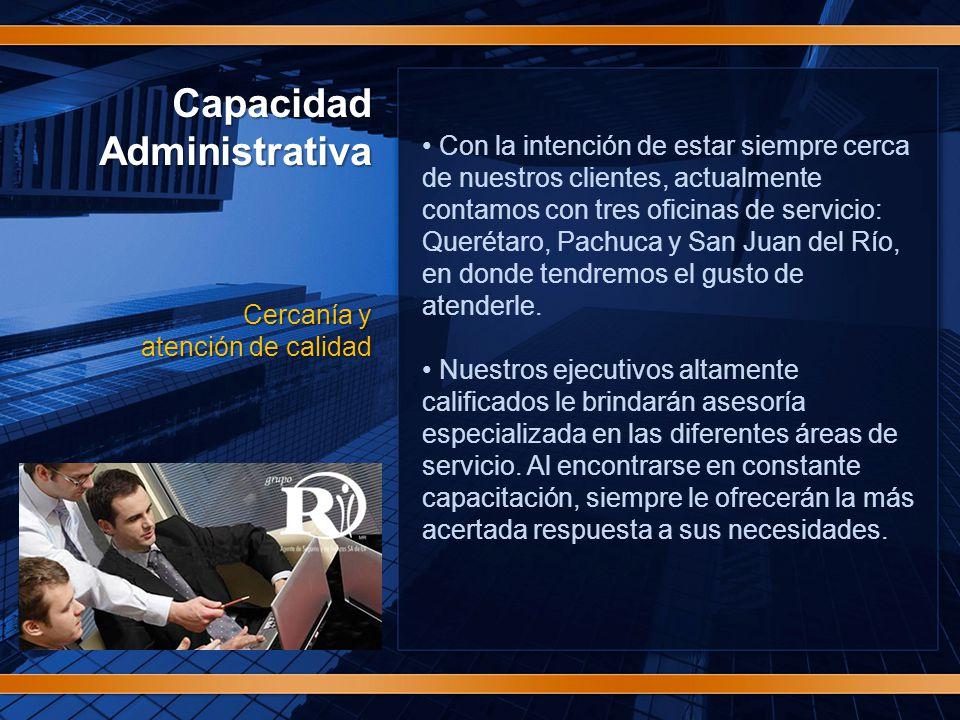 CapacidadAdministrativa Cercanía y atención de calidad Con la intención de estar siempre cerca de nuestros clientes, actualmente contamos con tres oficinas de servicio: Querétaro, Pachuca y San Juan del Río, en donde tendremos el gusto de atenderle.