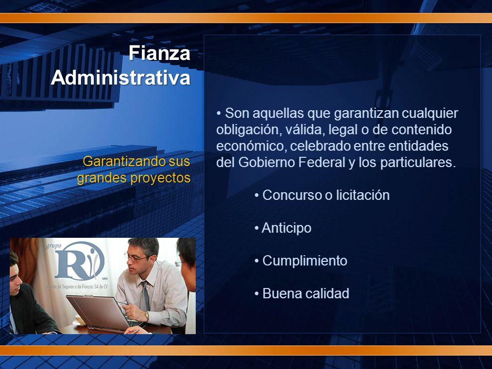 FianzaAdministrativa Garantizando sus grandes proyectos Son aquellas que garantizan cualquier obligación, válida, legal o de contenido económico, celebrado entre entidades del Gobierno Federal y los particulares.