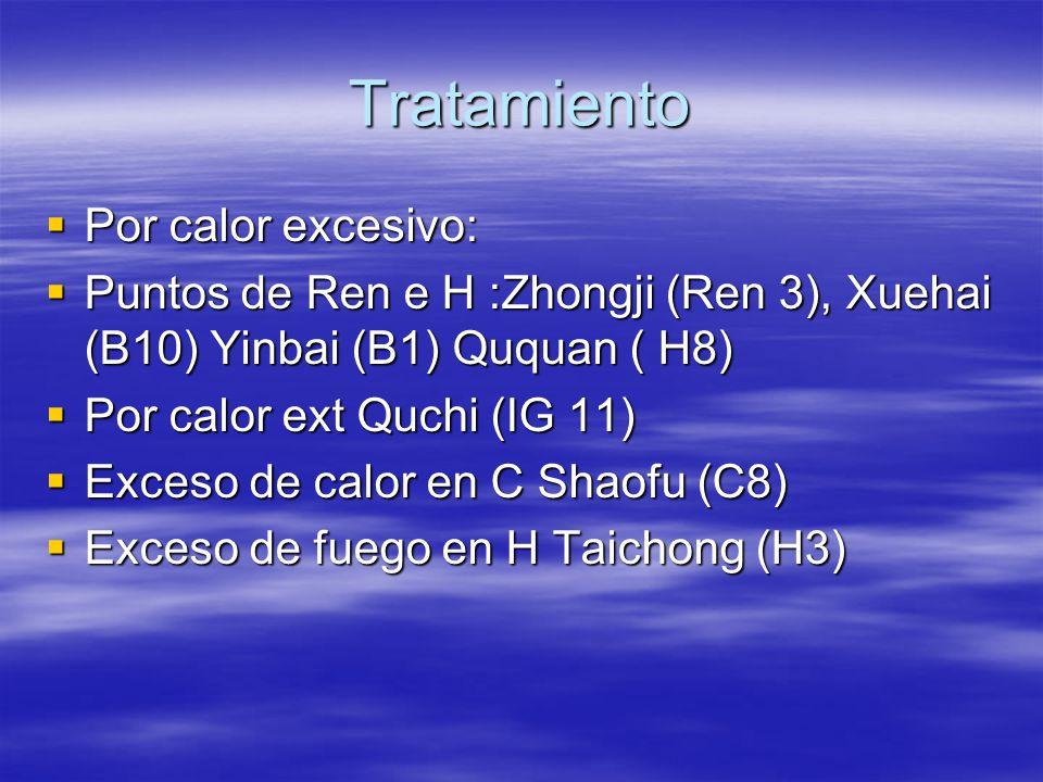 Tratamiento  Por calor excesivo:  Puntos de Ren e H :Zhongji (Ren 3), Xuehai (B10) Yinbai (B1) Ququan ( H8)  Por calor ext Quchi (IG 11)  Exceso de calor en C Shaofu (C8)  Exceso de fuego en H Taichong (H3)