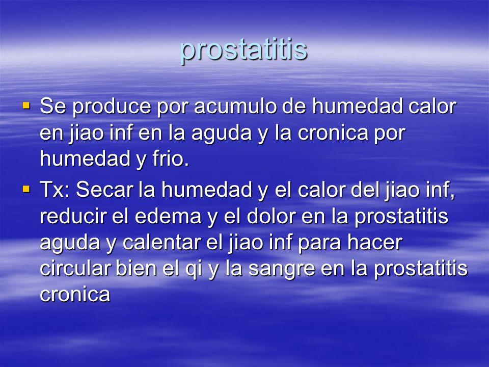 prostatitis  Se produce por acumulo de humedad calor en jiao inf en la aguda y la cronica por humedad y frio.