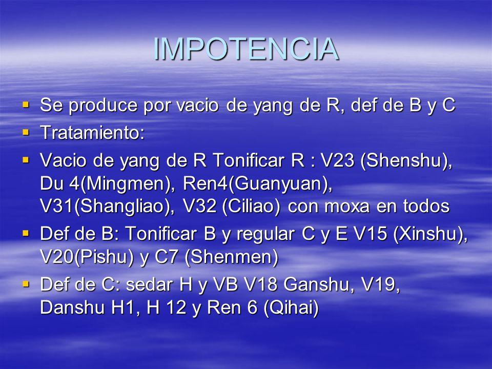 IMPOTENCIA  Se produce por vacio de yang de R, def de B y C  Tratamiento:  Vacio de yang de R Tonificar R : V23 (Shenshu), Du 4(Mingmen), Ren4(Guanyuan), V31(Shangliao), V32 (Ciliao) con moxa en todos  Def de B: Tonificar B y regular C y E V15 (Xinshu), V20(Pishu) y C7 (Shenmen)  Def de C: sedar H y VB V18 Ganshu, V19, Danshu H1, H 12 y Ren 6 (Qihai)