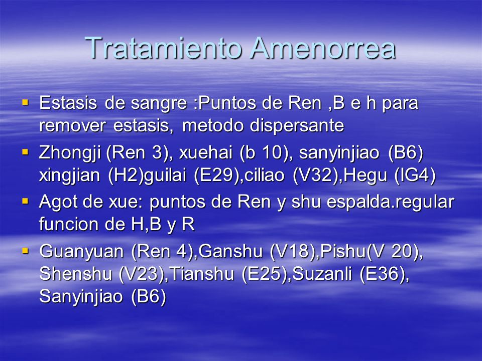 Tratamiento Amenorrea  Estasis de sangre :Puntos de Ren,B e h para remover estasis, metodo dispersante  Zhongji (Ren 3), xuehai (b 10), sanyinjiao (B6) xingjian (H2)guilai (E29),ciliao (V32),Hegu (IG4)  Agot de xue: puntos de Ren y shu espalda.regular funcion de H,B y R  Guanyuan (Ren 4),Ganshu (V18),Pishu(V 20), Shenshu (V23),Tianshu (E25),Suzanli (E36), Sanyinjiao (B6)