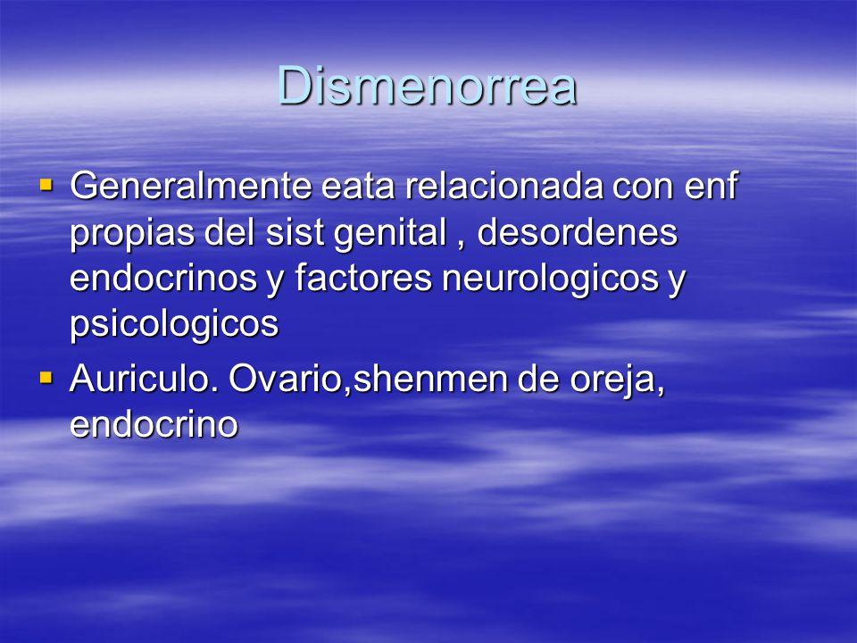 Dismenorrea  Generalmente eata relacionada con enf propias del sist genital, desordenes endocrinos y factores neurologicos y psicologicos  Auriculo.