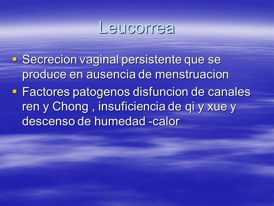Leucorrea  Secrecion vaginal persistente que se produce en ausencia de menstruacion  Factores patogenos disfuncion de canales ren y Chong, insuficiencia de qi y xue y descenso de humedad -calor