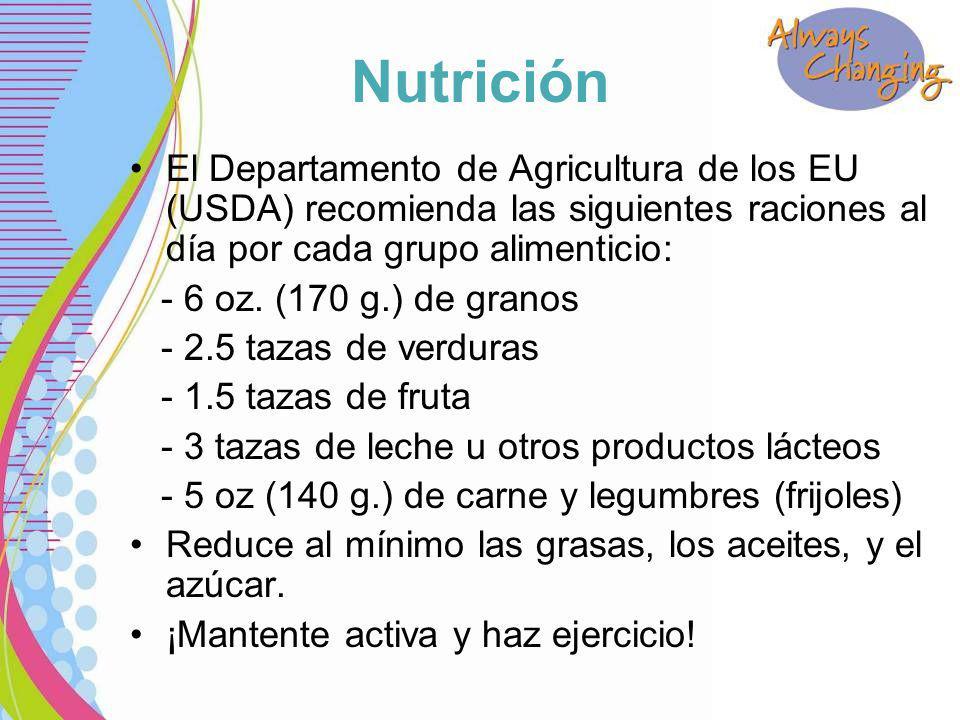 Nutrición El Departamento de Agricultura de los EU (USDA) recomienda las siguientes raciones al día por cada grupo alimenticio: - 6 oz.