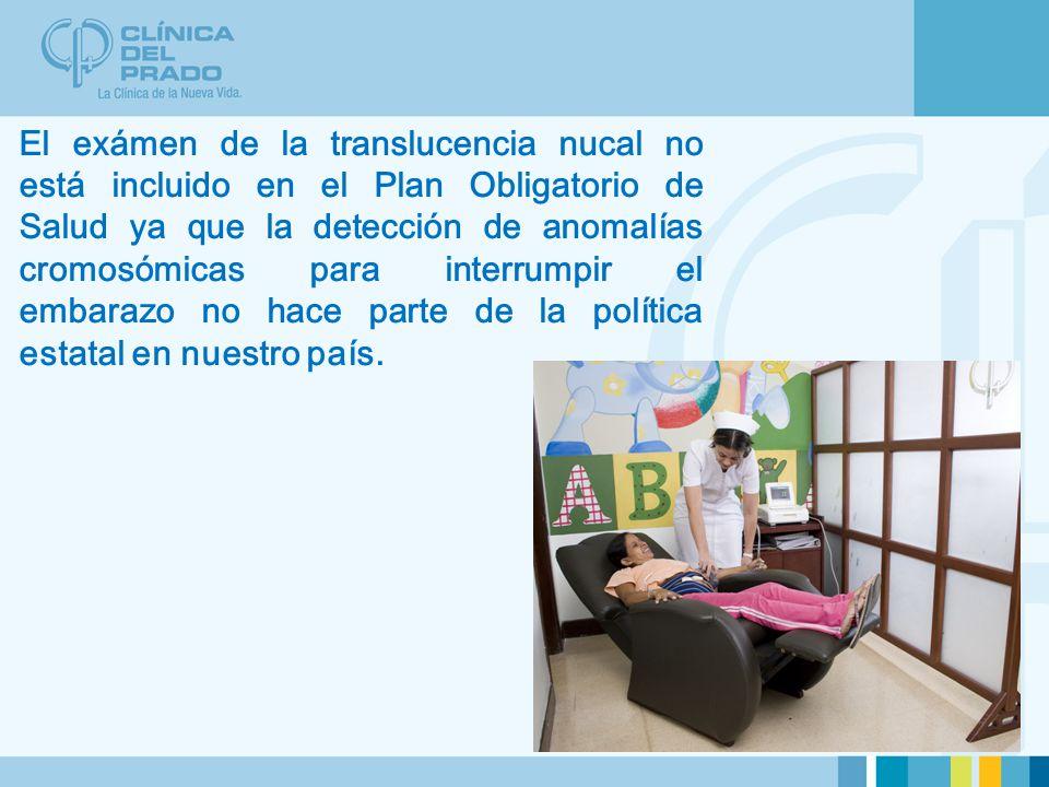 El exámen de la translucencia nucal no está incluido en el Plan Obligatorio de Salud ya que la detección de anomalías cromosómicas para interrumpir el embarazo no hace parte de la política estatal en nuestro país.