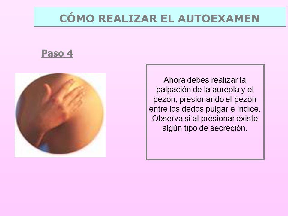 Paso 4 CÓMO REALIZAR EL AUTOEXAMEN Ahora debes realizar la palpación de la aureola y el pezón, presionando el pezón entre los dedos pulgar e índice.