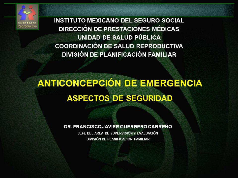 ANTICONCEPCIÓN DE EMERGENCIA ASPECTOS DE SEGURIDAD INSTITUTO MEXICANO DEL SEGURO SOCIAL DIRECCIÓN DE PRESTACIONES MÉDICAS UNIDAD DE SALUD PÚBLICA COORDINACIÓN DE SALUD REPRODUCTIVA DIVISIÓN DE PLANIFICACIÓN FAMILIAR DR.