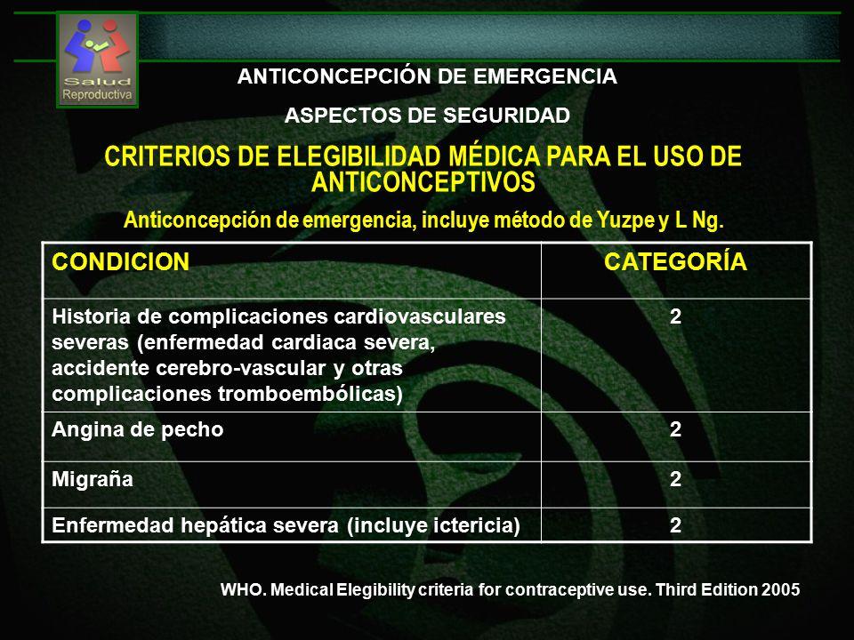 ANTICONCEPCIÓN DE EMERGENCIA ASPECTOS DE SEGURIDAD CONDICIONCATEGORÍA Historia de complicaciones cardiovasculares severas (enfermedad cardiaca severa, accidente cerebro-vascular y otras complicaciones tromboembólicas) 2 Angina de pecho2 Migraña2 Enfermedad hepática severa (incluye ictericia)2 CRITERIOS DE ELEGIBILIDAD MÉDICA PARA EL USO DE ANTICONCEPTIVOS Anticoncepción de emergencia, incluye método de Yuzpe y L Ng.