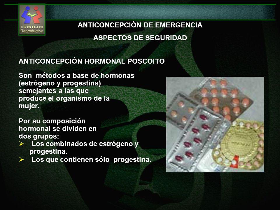 ANTICONCEPCIÓN DE EMERGENCIA ASPECTOS DE SEGURIDAD ANTICONCEPCIÓN HORMONAL POSCOITO Son métodos a base de hormonas (estrógeno y progestina) semejantes a las que produce el organismo de la mujer.