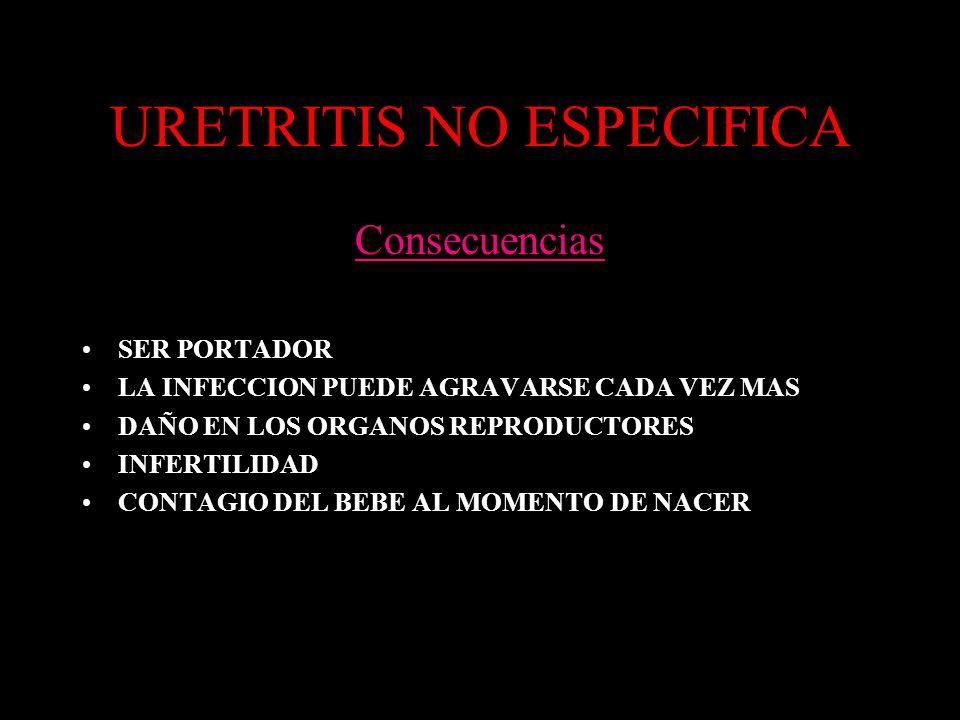URETRITIS NO ESPECIFICA Consecuencias SER PORTADOR LA INFECCION PUEDE AGRAVARSE CADA VEZ MAS DAÑO EN LOS ORGANOS REPRODUCTORES INFERTILIDAD CONTAGIO DEL BEBE AL MOMENTO DE NACER