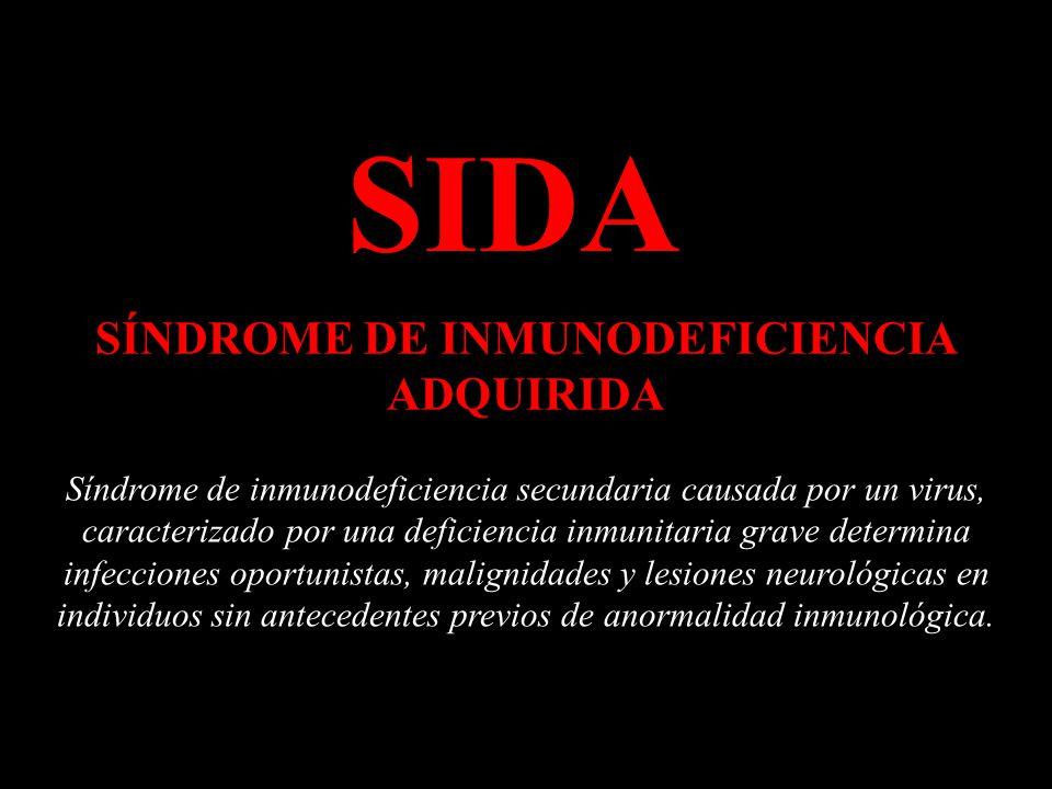 SIDA SÍNDROME DE INMUNODEFICIENCIA ADQUIRIDA Síndrome de inmunodeficiencia secundaria causada por un virus, caracterizado por una deficiencia inmunitaria grave determina infecciones oportunistas, malignidades y lesiones neurológicas en individuos sin antecedentes previos de anormalidad inmunológica.