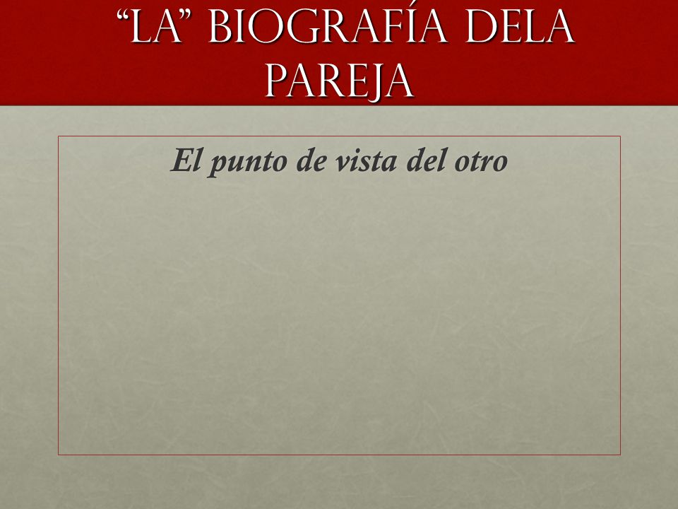 LA biografía DELA PAREJA LA biografía DELA PAREJA El punto de vista del otro