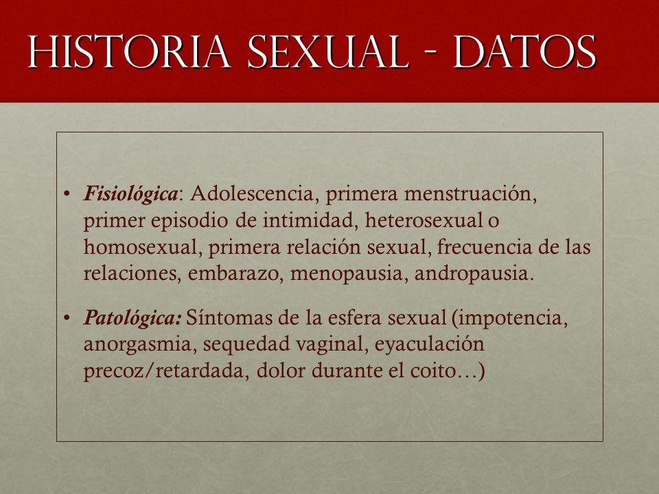 HISTORIA SEXUAL - DATOS Fisiológica: Adolescencia, primera menstruación, primer episodio de intimidad, heterosexual o homosexual, primera relación sexual, frecuencia de las relaciones, embarazo, menopausia, andropausia.