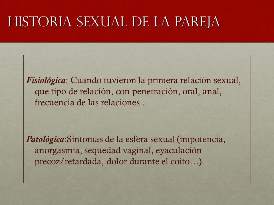Historia sexual de la pareja Fisiológica: Cuando tuvieron la primera relación sexual, que tipo de relación, con penetración, oral, anal, frecuencia de las relaciones.