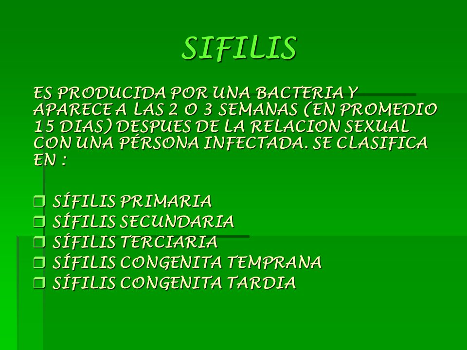 SIFILIS ES PRODUCIDA POR UNA BACTERIA Y APARECE A LAS 2 O 3 SEMANAS (EN PROMEDIO 15 DIAS) DESPUES DE LA RELACION SEXUAL CON UNA PÉRSONA INFECTADA. SE