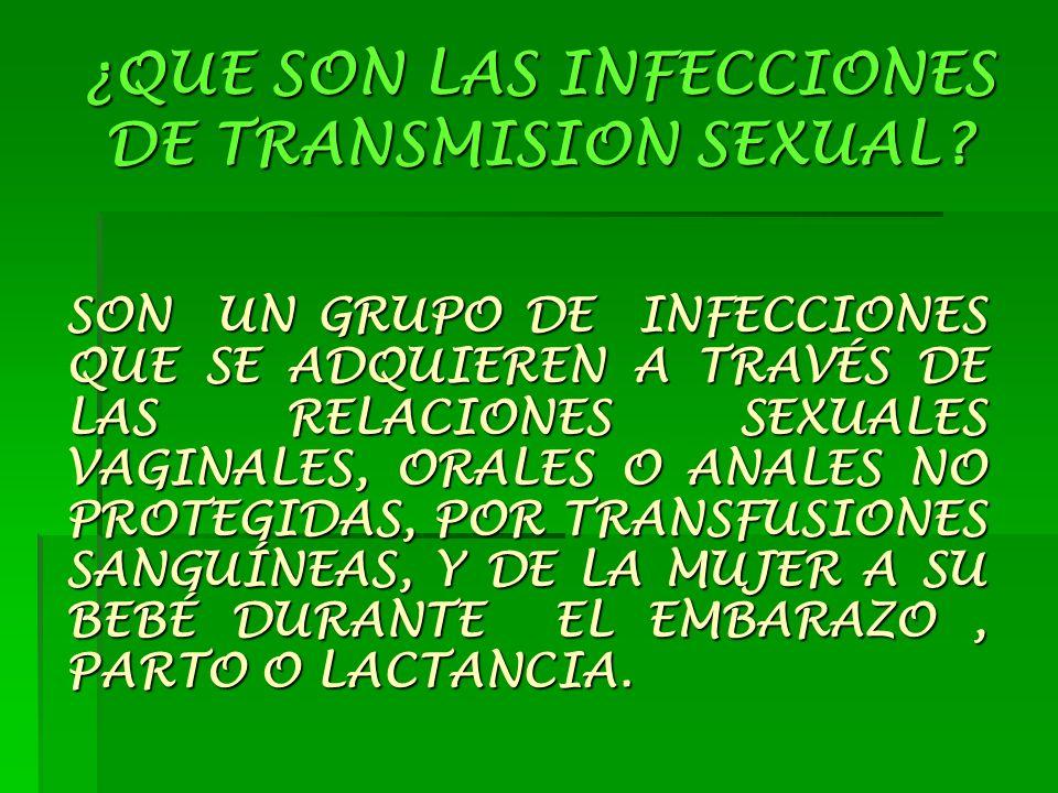 ¿QUE SON LAS INFECCIONES DE TRANSMISION SEXUAL? SON UN GRUPO DE INFECCIONES QUE SE ADQUIEREN A TRAVÉS DE LAS RELACIONES SEXUALES VAGINALES, ORALES O A