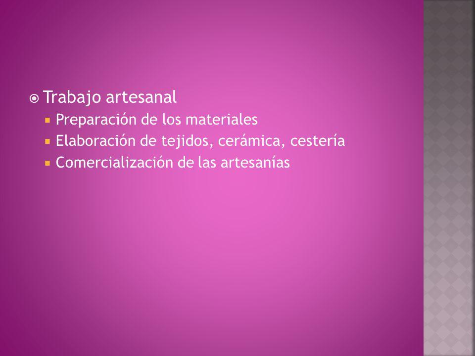  Trabajo artesanal  Preparación de los materiales  Elaboración de tejidos, cerámica, cestería  Comercialización de las artesanías