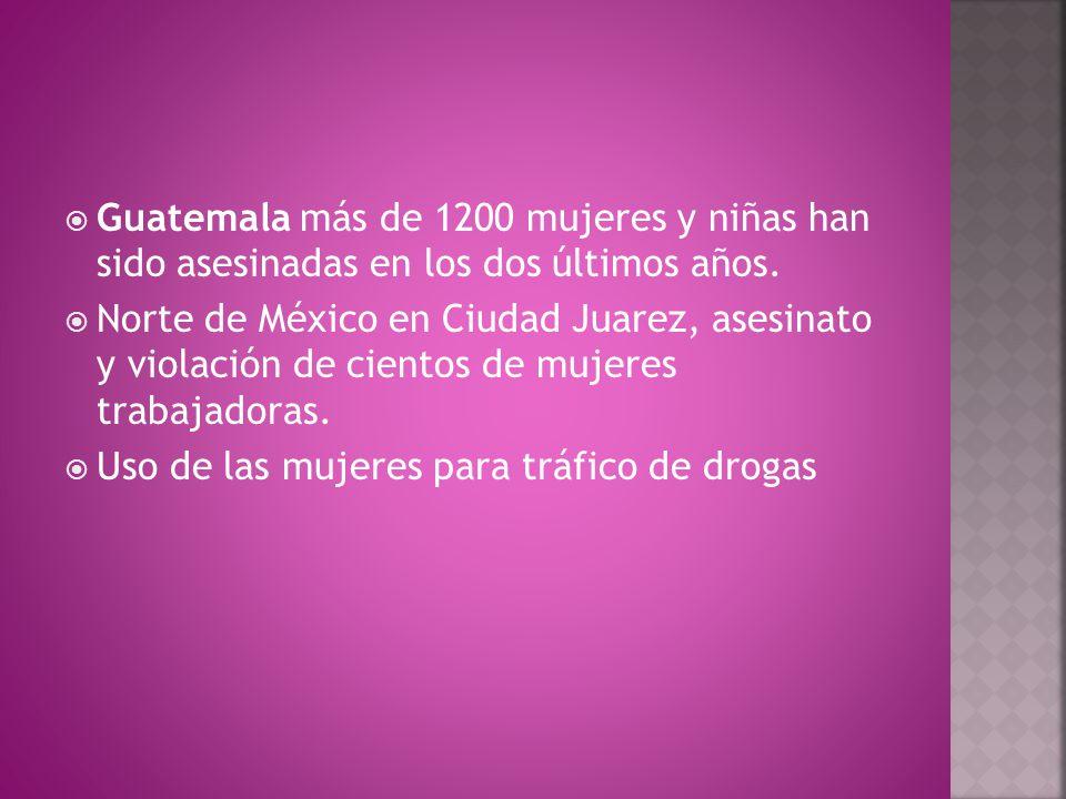  Guatemala más de 1200 mujeres y niñas han sido asesinadas en los dos últimos años.