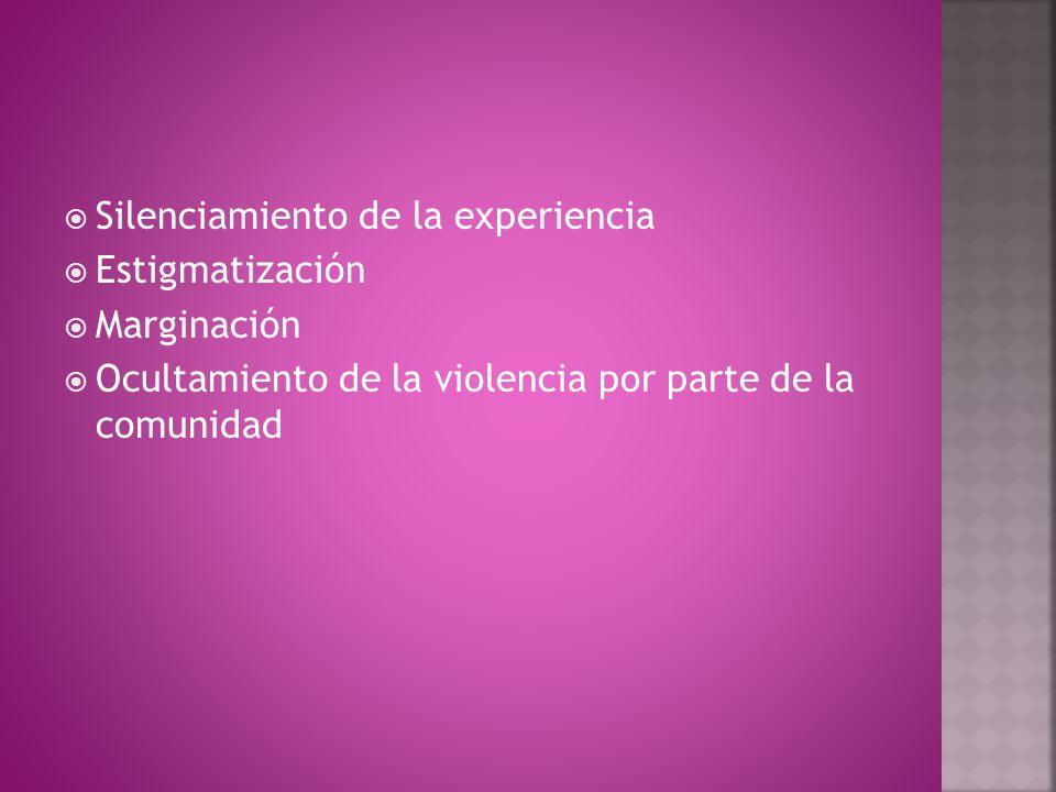  Silenciamiento de la experiencia  Estigmatización  Marginación  Ocultamiento de la violencia por parte de la comunidad